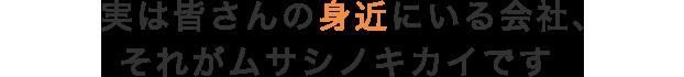 実は身近にいる会社、それがムサシノキカイです。